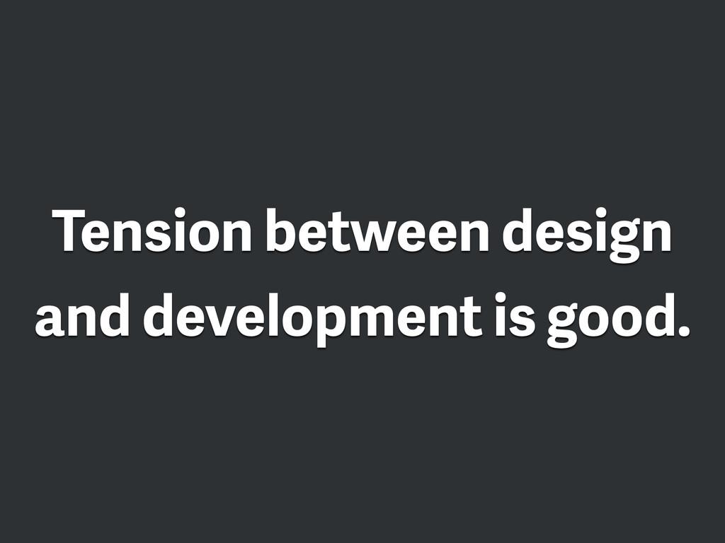 Tension between design and development is good.