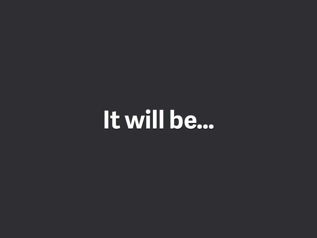 It will be…