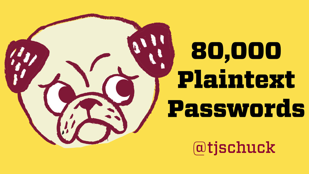 80,000 Plaintext Passwords @tjschuck
