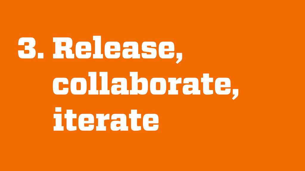 3. Release, collaborate, iterate