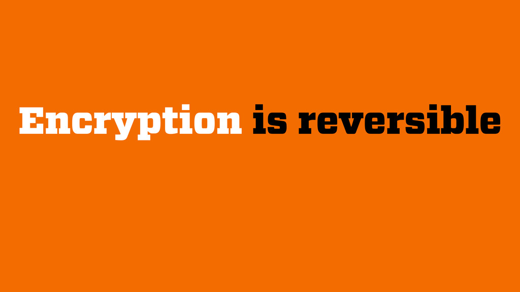 Encryption is reversible