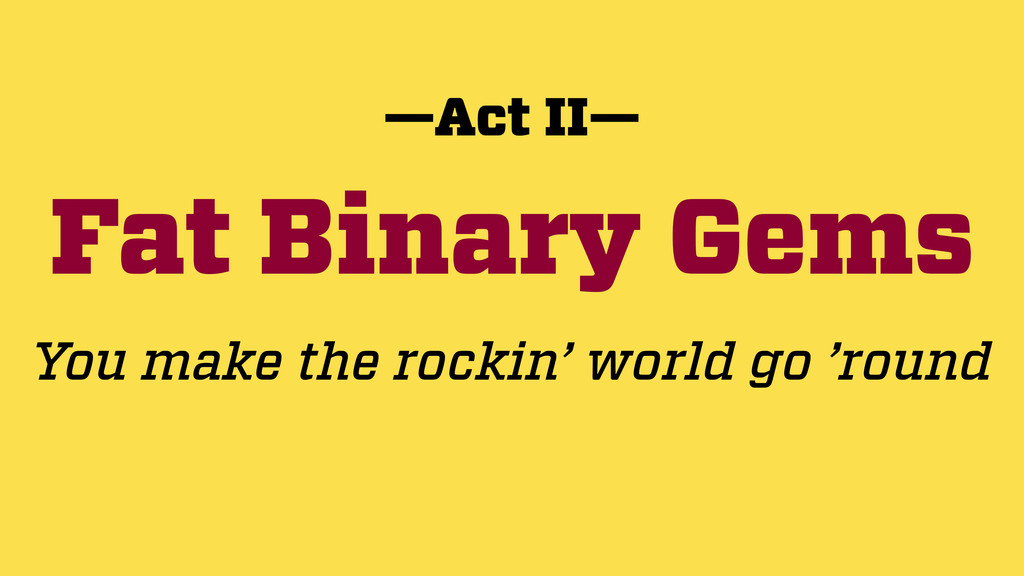 Fat Binary Gems —Act II— You make the rockin' w...
