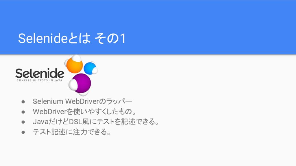 Selenideとは その1 ● Selenium WebDriverのラッパー ● WebD...