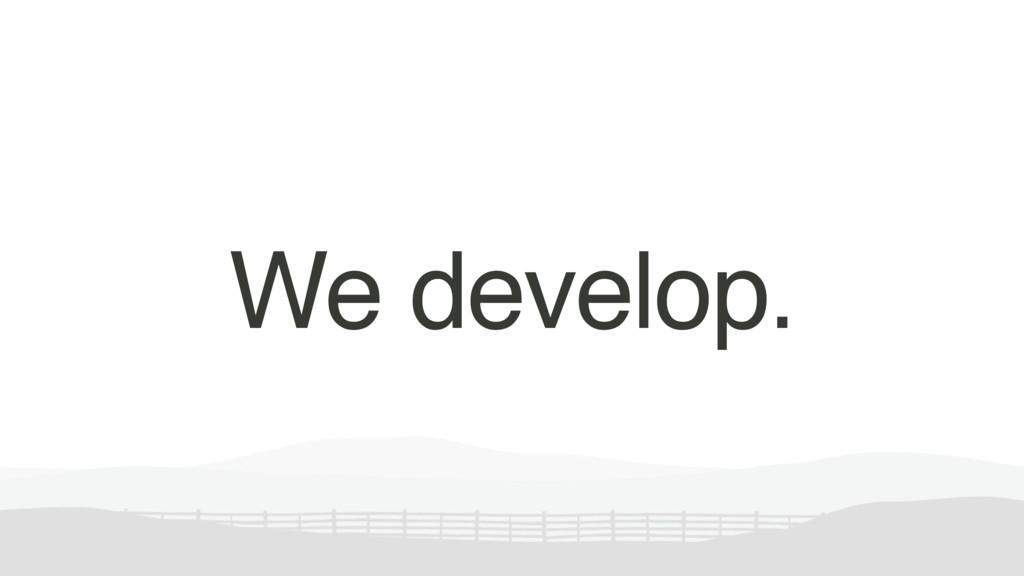 We develop.