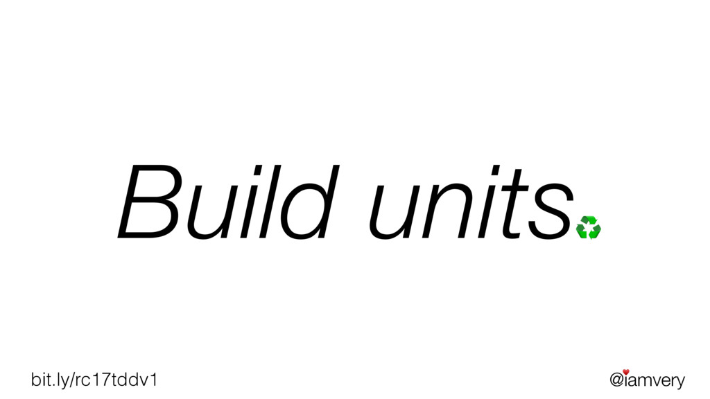 @iamvery ♥ bit.ly/rc17tddv1 Build units♻