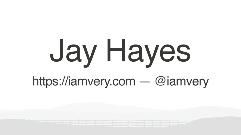 Jay Hayes https://iamvery.com — @iamvery
