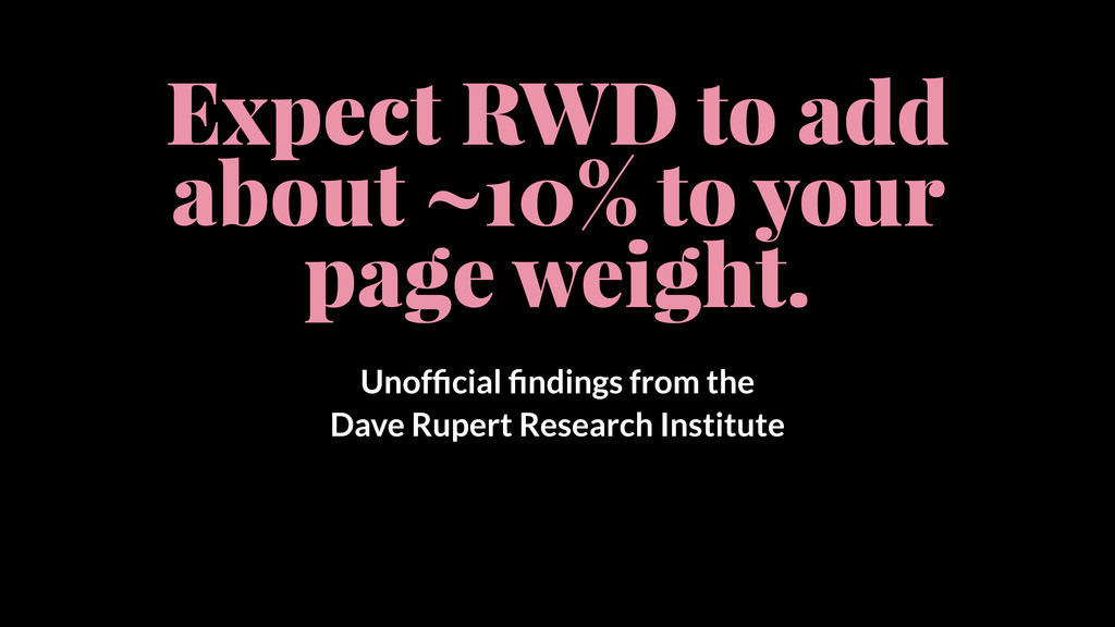 Expect RWD to add about ~10% to your page weigh...
