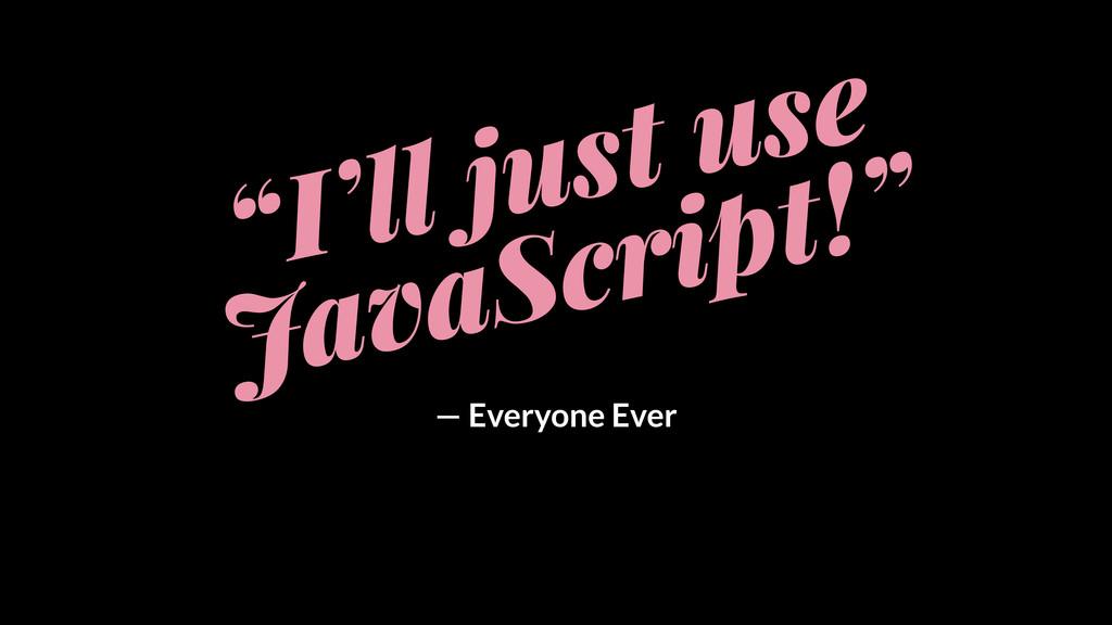 """I'll just use JavaScript!"" — Everyone Ever"