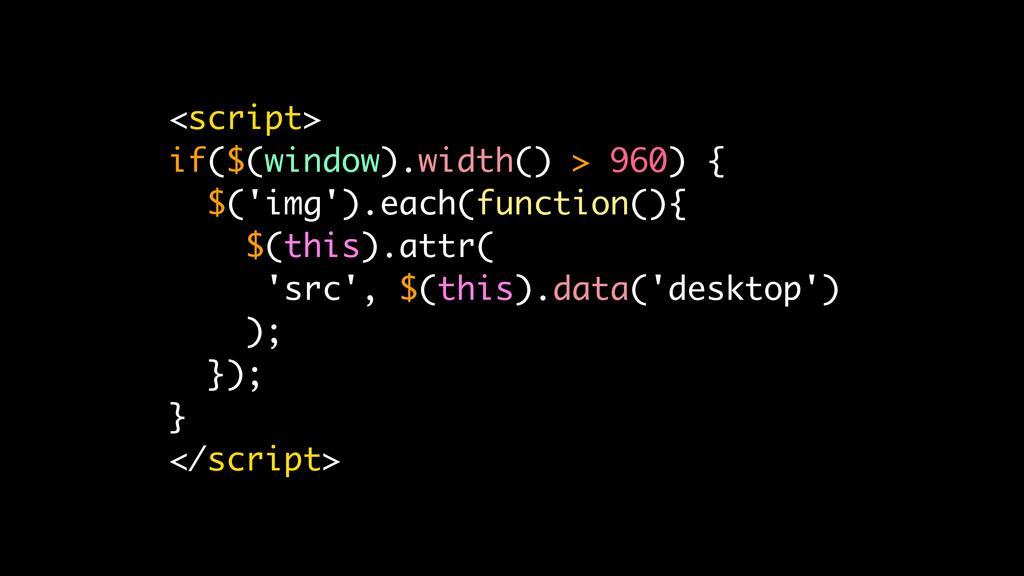 <script> if($(window).width() > 960) { $('img')...