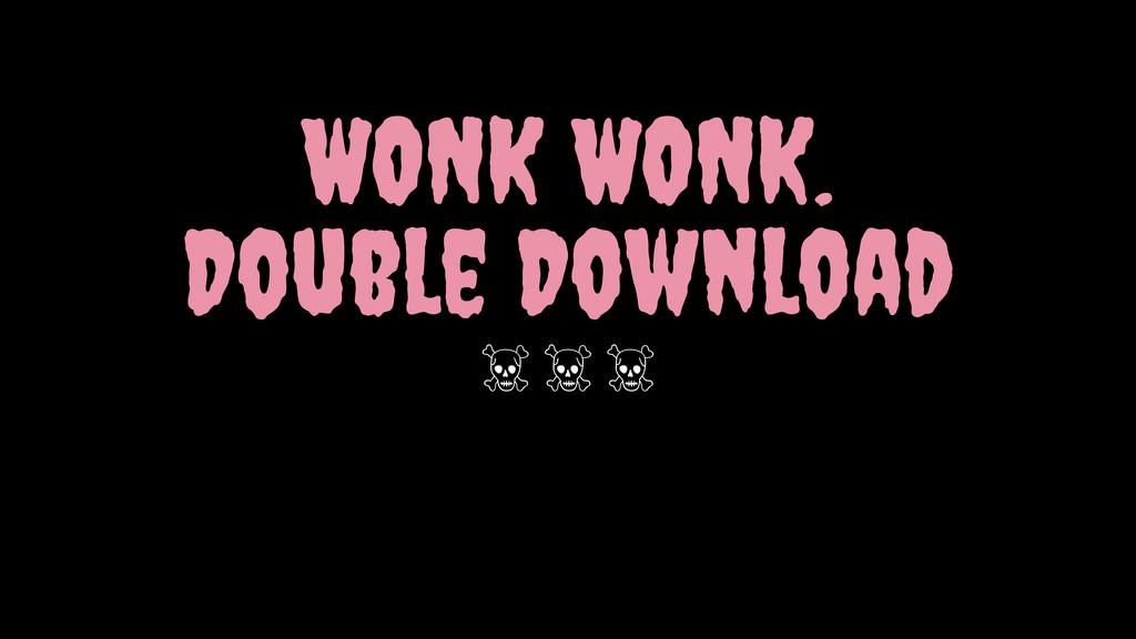 WONK WONK. Double Download