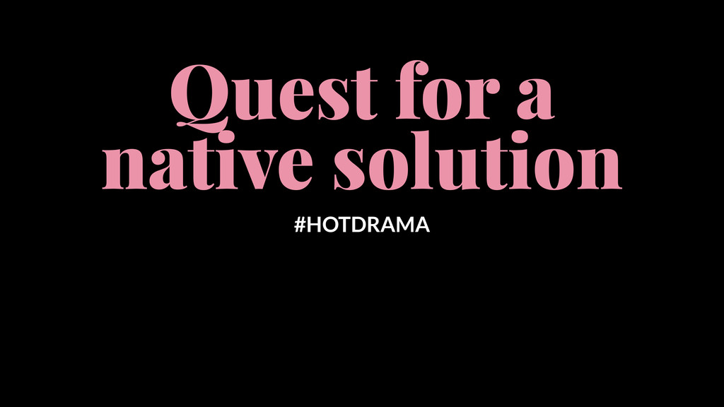 Quest for a native solution #HOTDRAMA