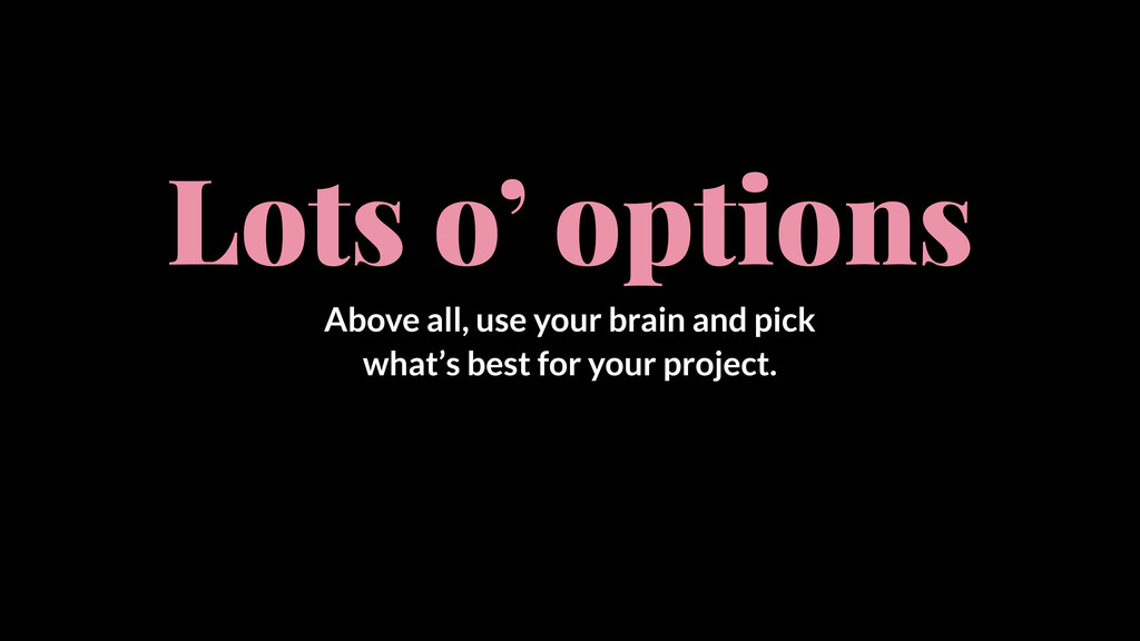 Lots o' options Above all, use your brain and p...
