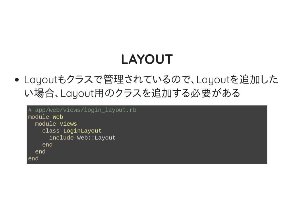 LAYOUT Layoutもクラスで管理されているので、Layoutを追加した い場合、Lay...