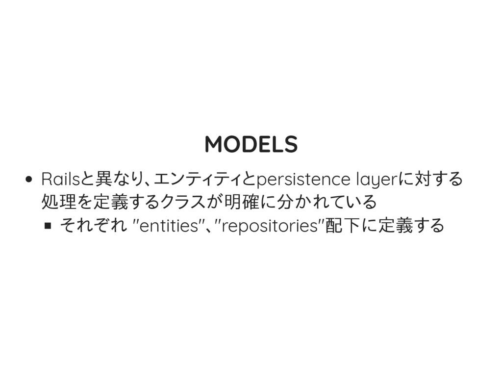 MODELS Railsと異なり、エンティティとpersistence layerに対する 処...
