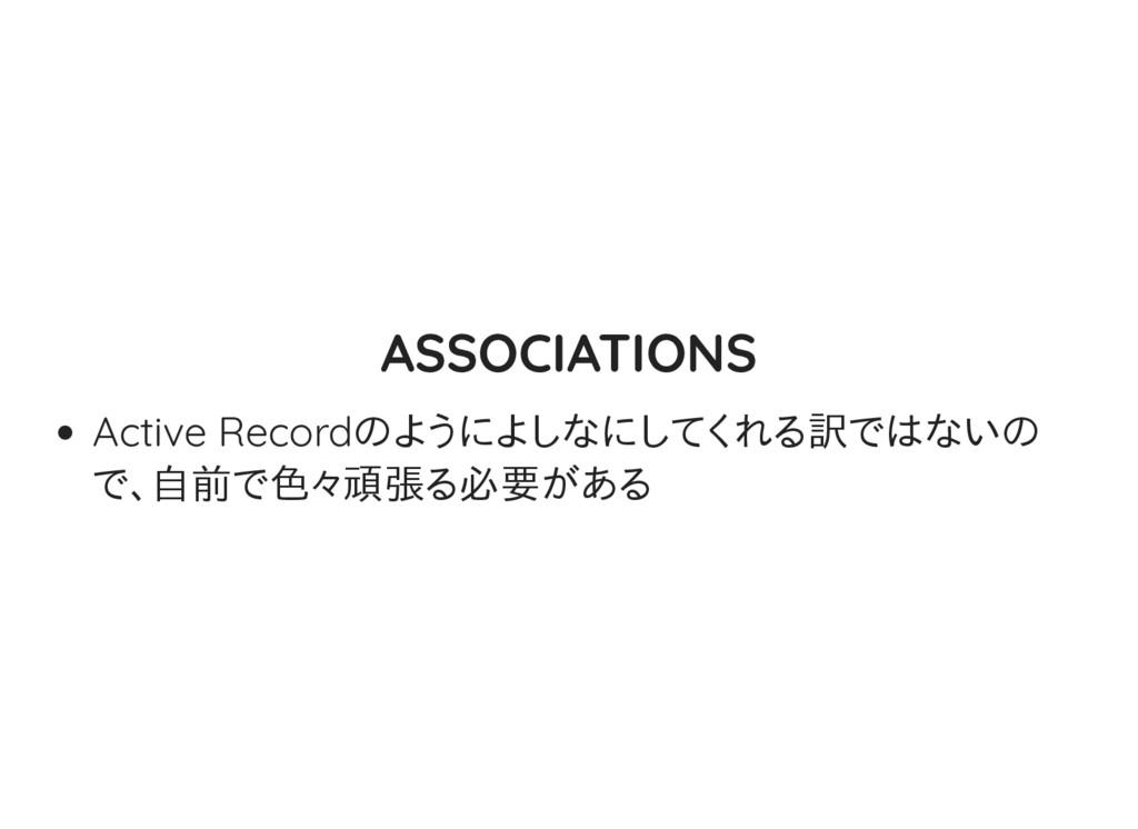 ASSOCIATIONS Active Recordのようによしなにしてくれる訳ではないの で...