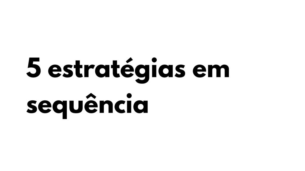 5 estratégias em sequência