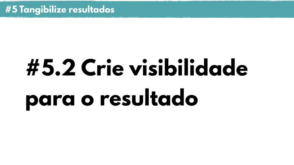 #5.2 Crie visibilidade para o resultado #5 Tang...