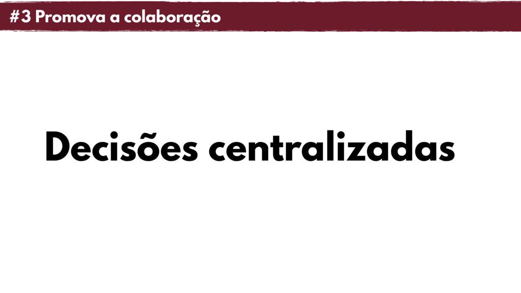 Decisões centralizadas #3 Promova a colaboração