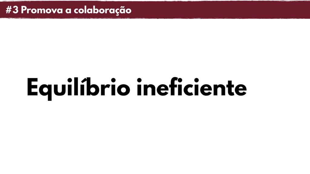 Equilíbrio ineficiente #3 Promova a colaboração