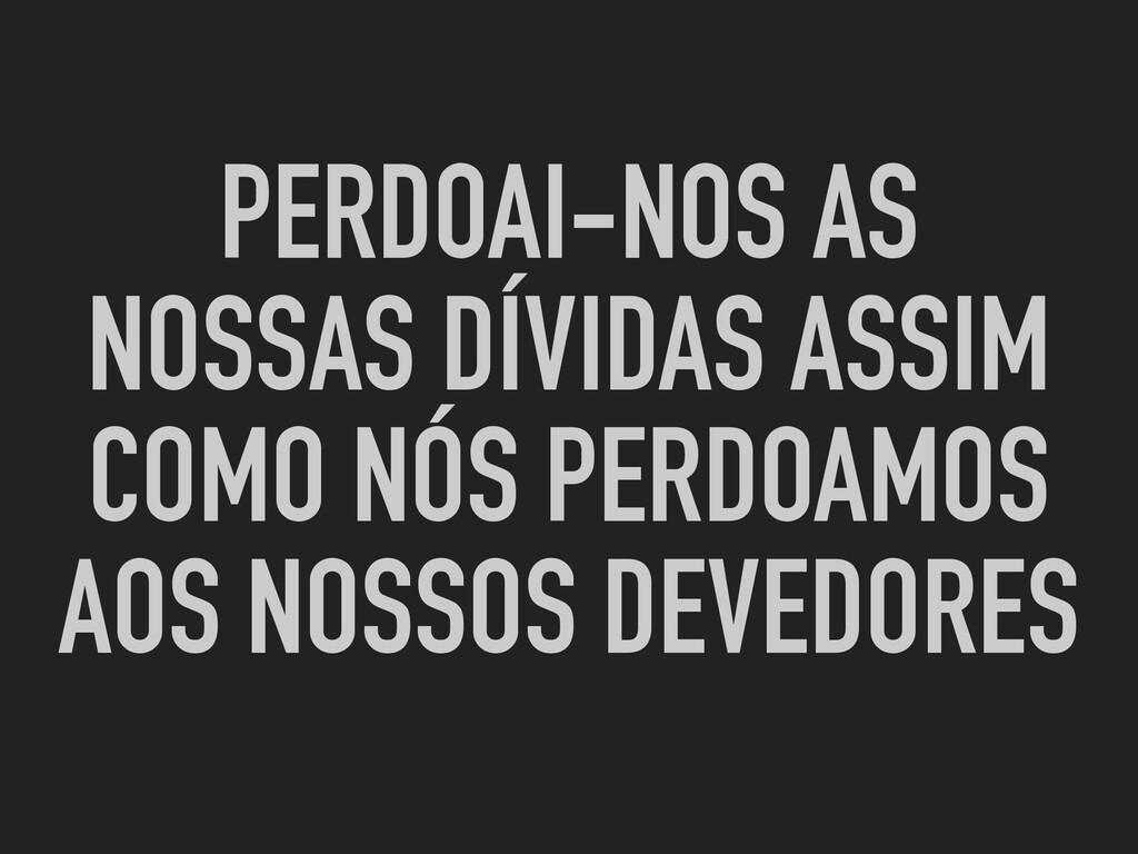 PERDOAI-NOS AS NOSSAS DÍVIDAS ASSIM COMO NÓS PE...