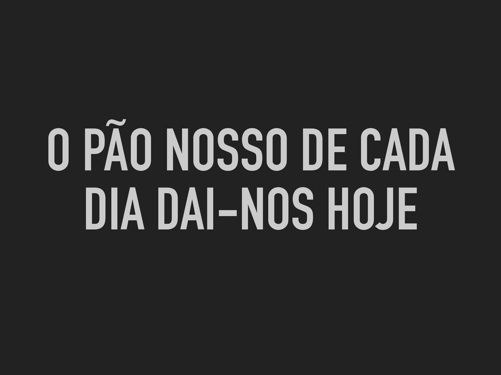 O PÃO NOSSO DE CADA DIA DAI-NOS HOJE
