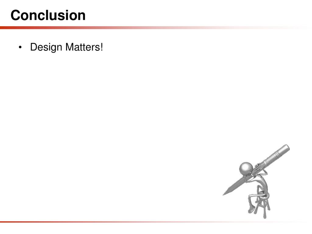 Conclusion • Design Matters!