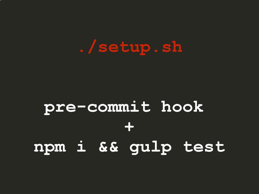 ./setup.sh pre-commit hook + npm i && gulp test