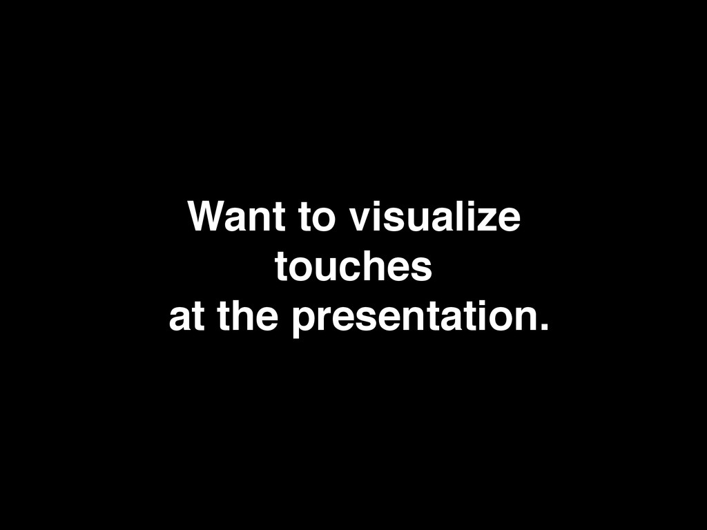 Want to visualize touches at the presentation.