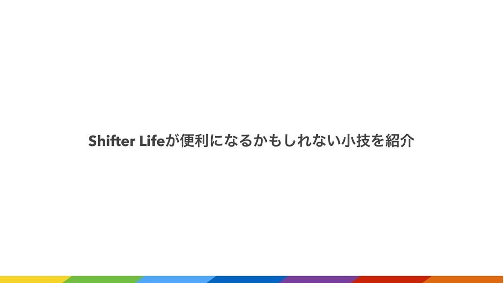 Shifter Life͕ศརʹͳΔ͔͠Εͳ͍খٕΛհ