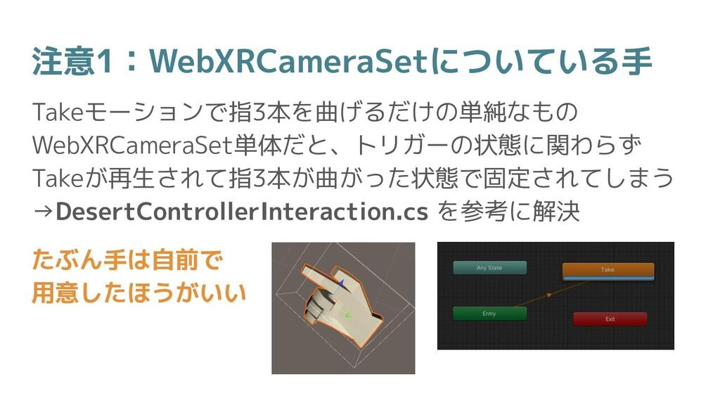 注意1:WebXRCameraSetについている手 Takeモーションで指3本を曲げるだけの単...