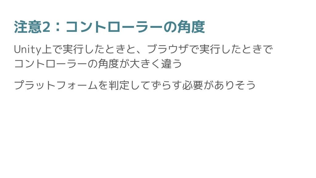 注意2:コントローラーの角度 Unity上で実行したときと、ブラウザで実行したときで コントロ...