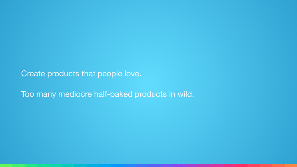 Create products that people love.  Too many med...