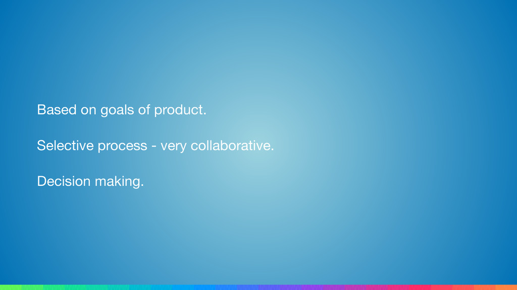 Based on goals of product.  Selective process -...