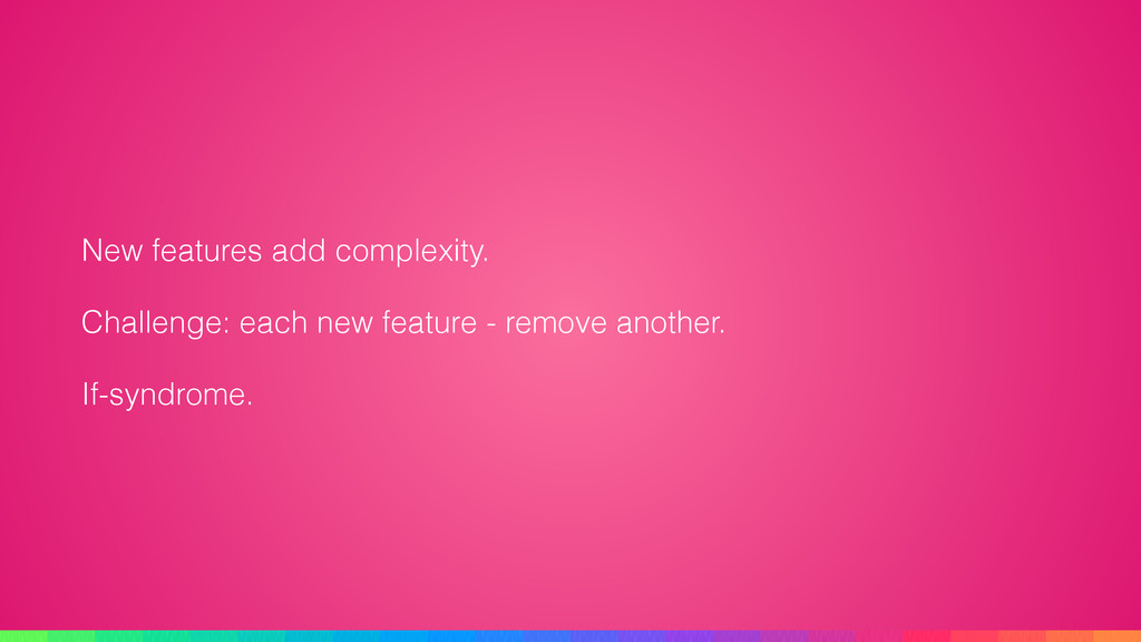 New features add complexity. Challenge: each ne...