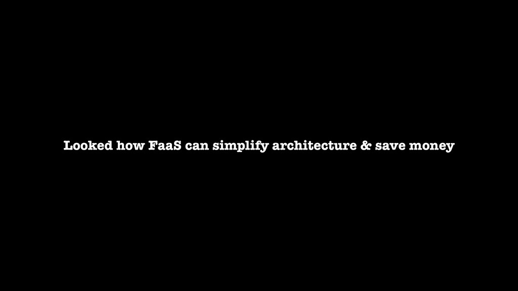 Looked how FaaS can simplify architecture & sav...