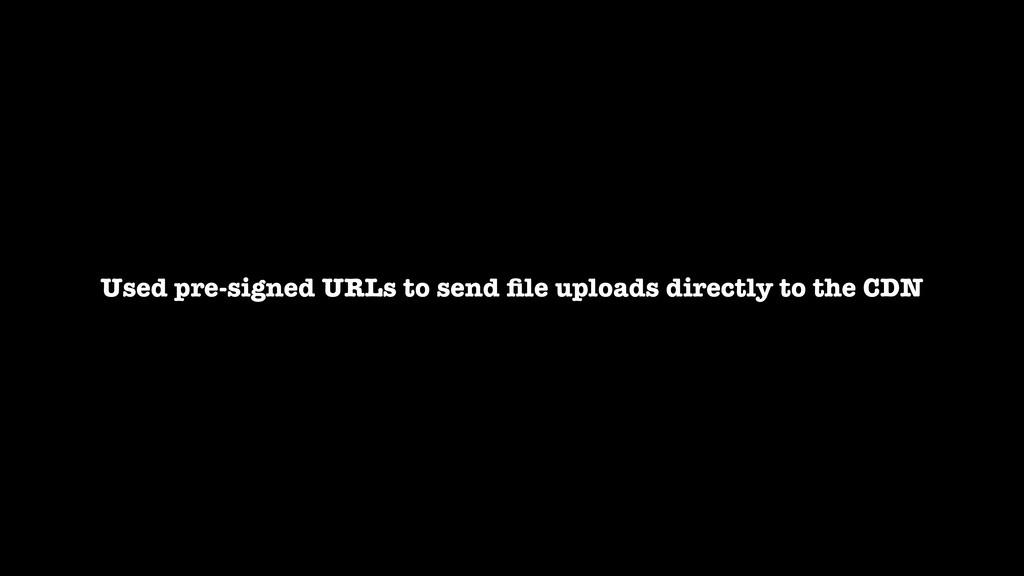 Used pre-signed URLs to send file uploads direct...