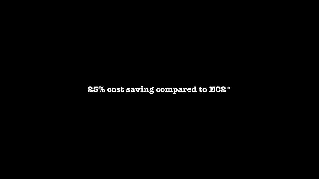 25% cost saving compared to EC2*