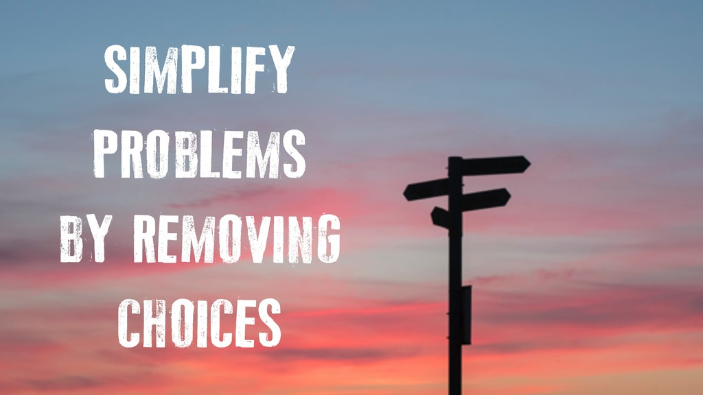 SIMPLIFY PROBLEMS BY REMOVING CHOICES