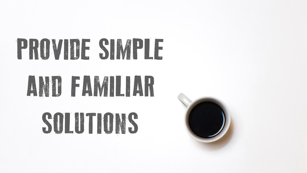 PROVIDE SIMPLE AND FAMILIAR SOLUTIONS