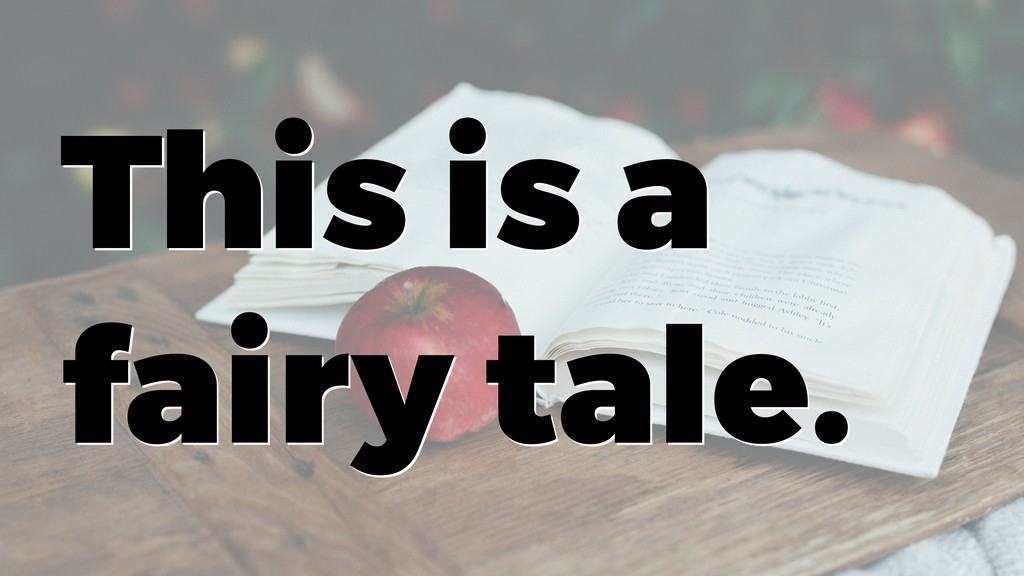 This is a fairy tale.