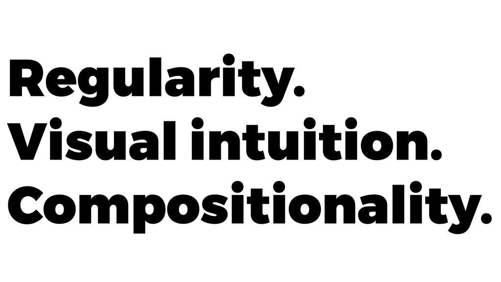 Regularity. Visual intuition. Compositionality.