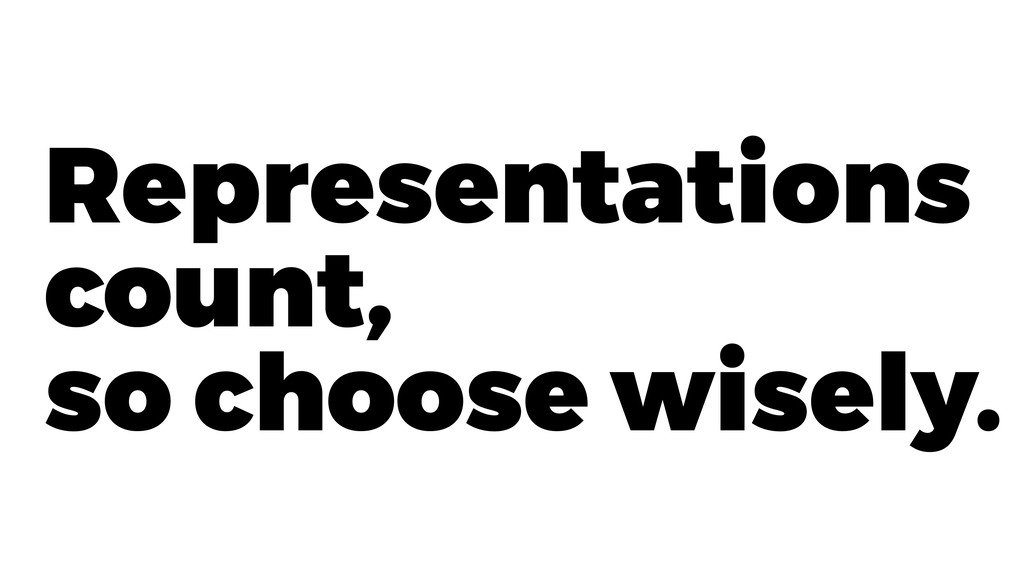 Representations count, so choose wisely.