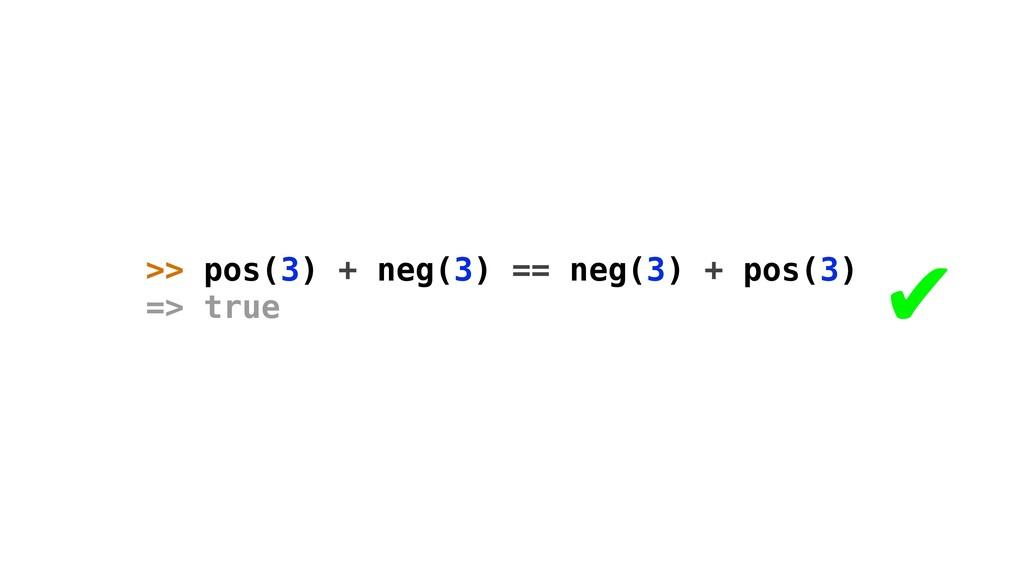 >> pos(3) + neg(3) == neg(3) + pos(3) => true ✔