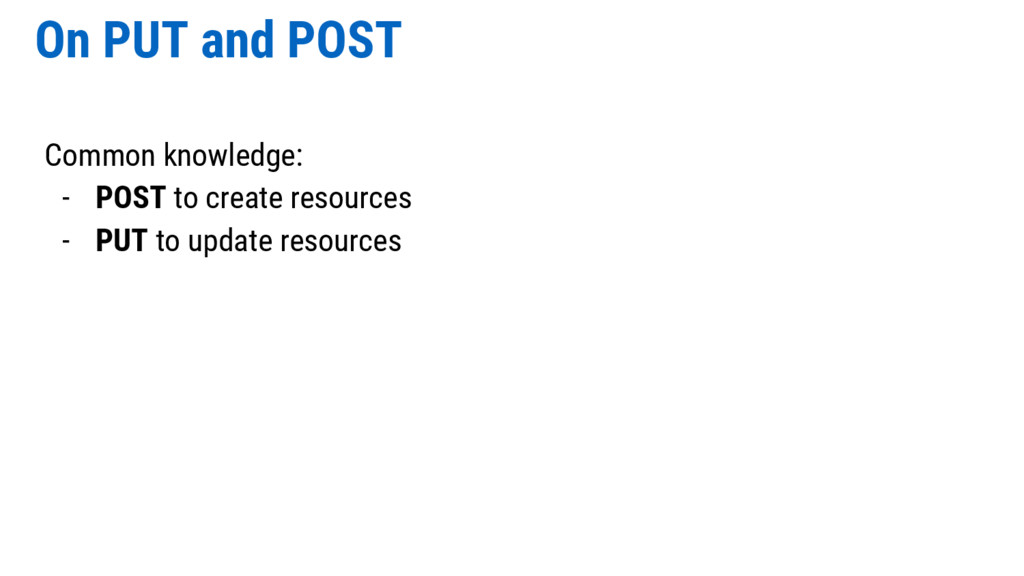 On PUT and POST Common knowledge: - POST to cre...