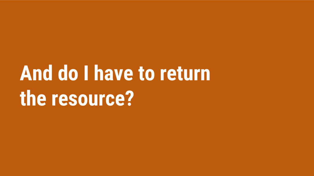 And do I have to return the resource?