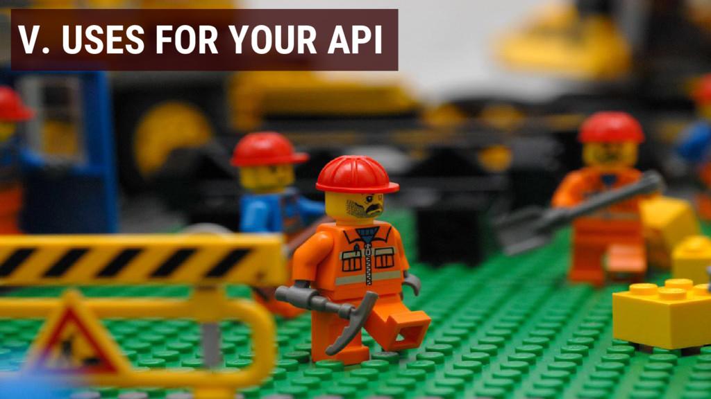 V. USES FOR YOUR API