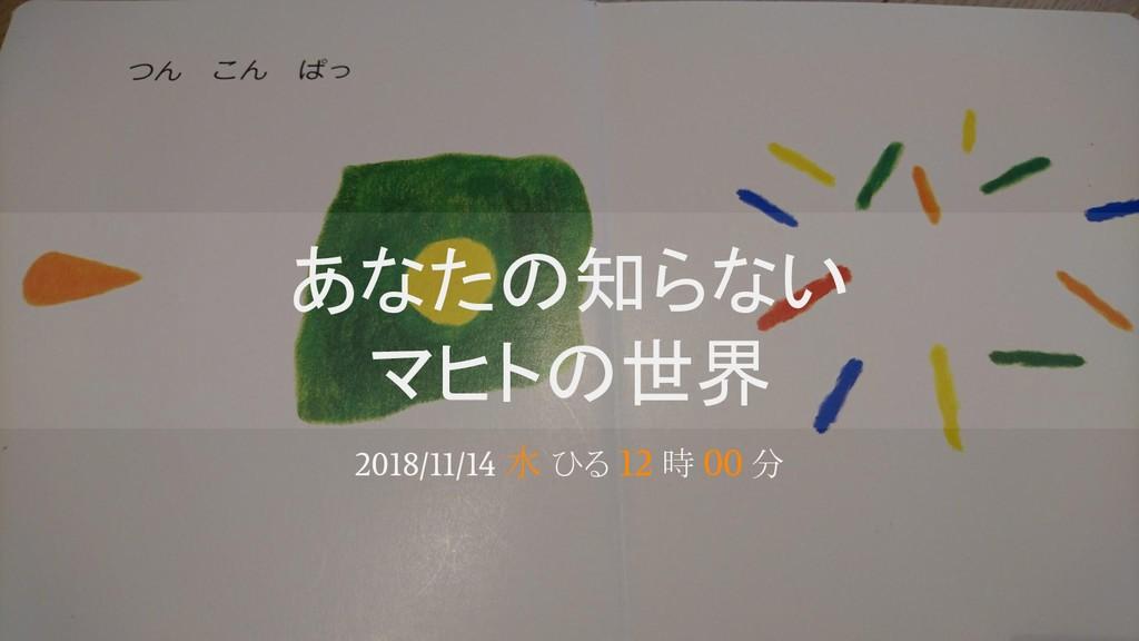 あなたの知らない マヒトの世界 2018/11/14 水 ひる 12 時 00 分
