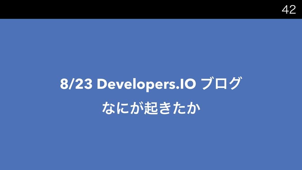 8/23 Developers.IO ϒϩά ͳʹ͕ى͖͔ͨ