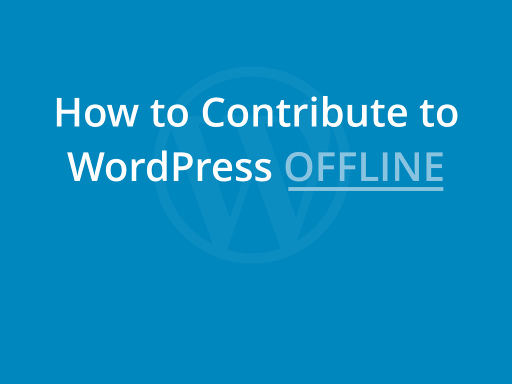 How to Contribute to WordPress OFFLINE