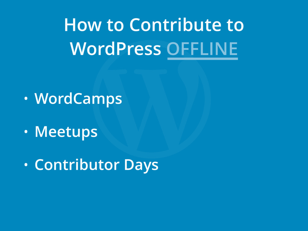 • WordCamps • Meetups • Contributor Days How to...